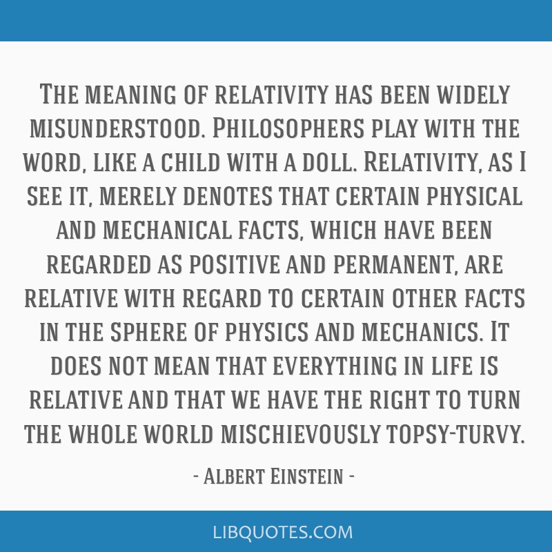 The meaning of relativity has been widely misunderstood. Philosophers play with the word, like a child with a doll. Relativity, as I see it, merely...