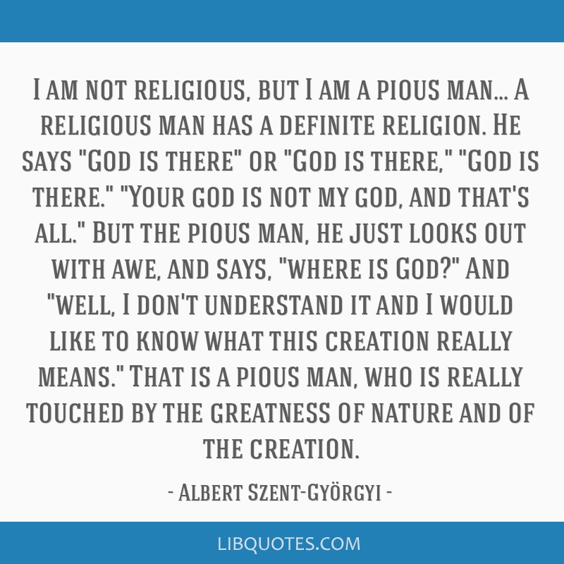 I am not religious, but I am a pious man... A religious man has a definite religion. He says God is there or God is there, God is there. Your god is...