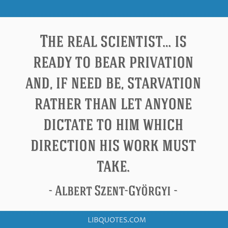 The real scientist... is ready to bear privation and, if need be, starvation rather than let anyone dictate to him which direction his work must take.