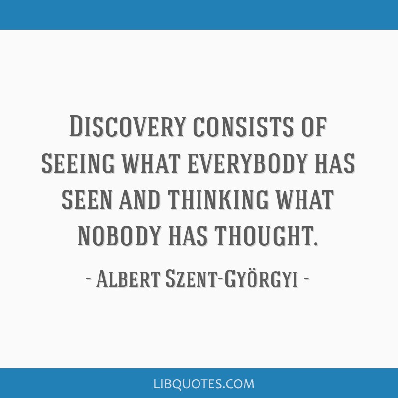 Discovery consists of seeing what everybody has seen and thinking what nobody has thought.