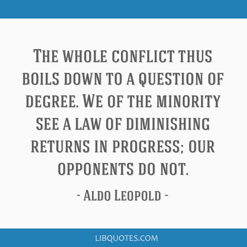The whole conflict thus boils down to a question of degree. We of the minority see a law of diminishing returns in progress; our opponents do not.