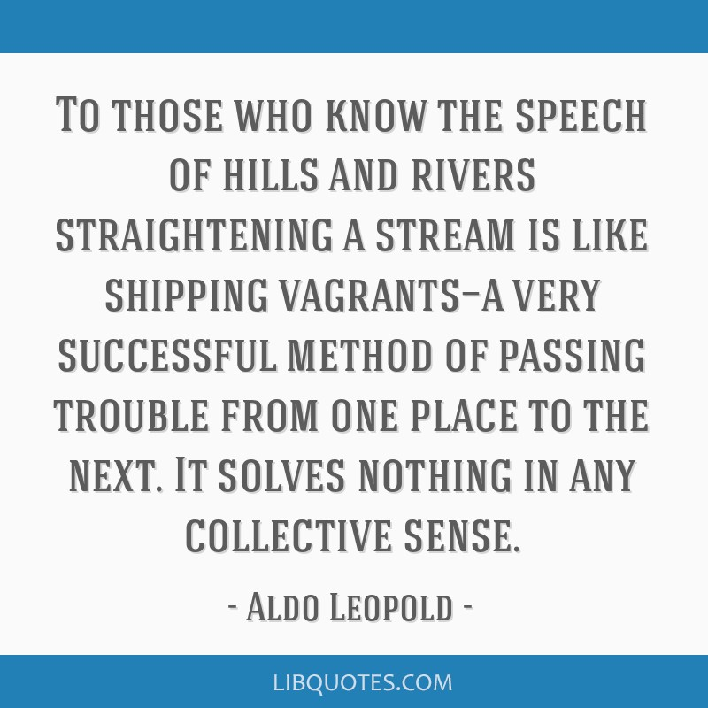 To those who know the speech of hills and rivers straightening a stream is like shipping vagrants—a very successful method of passing trouble from...