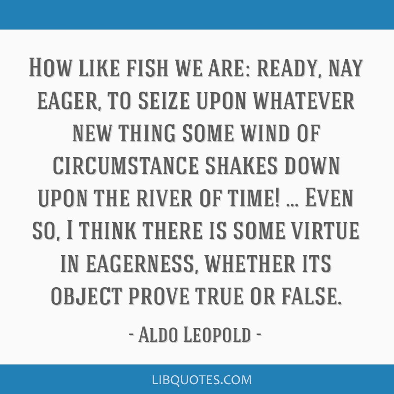 How like fish we are: ready, nay eager, to seize upon whatever new thing some wind of circumstance shakes down upon the river of time! … Even so, I ...