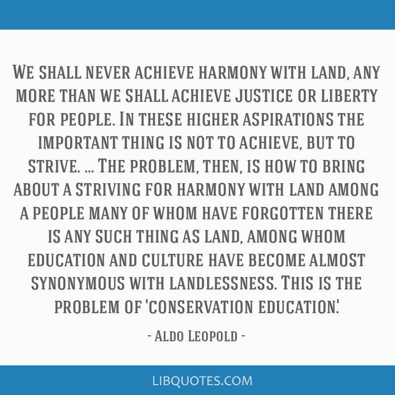 We shall never achieve harmony with land, any more than we shall achieve justice or liberty for people. In these higher aspirations the important...
