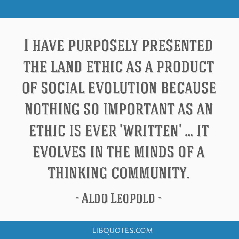 I have purposely presented the land ethic as a product of social evolution because nothing so important as an ethic is ever 'written' … it evolves...