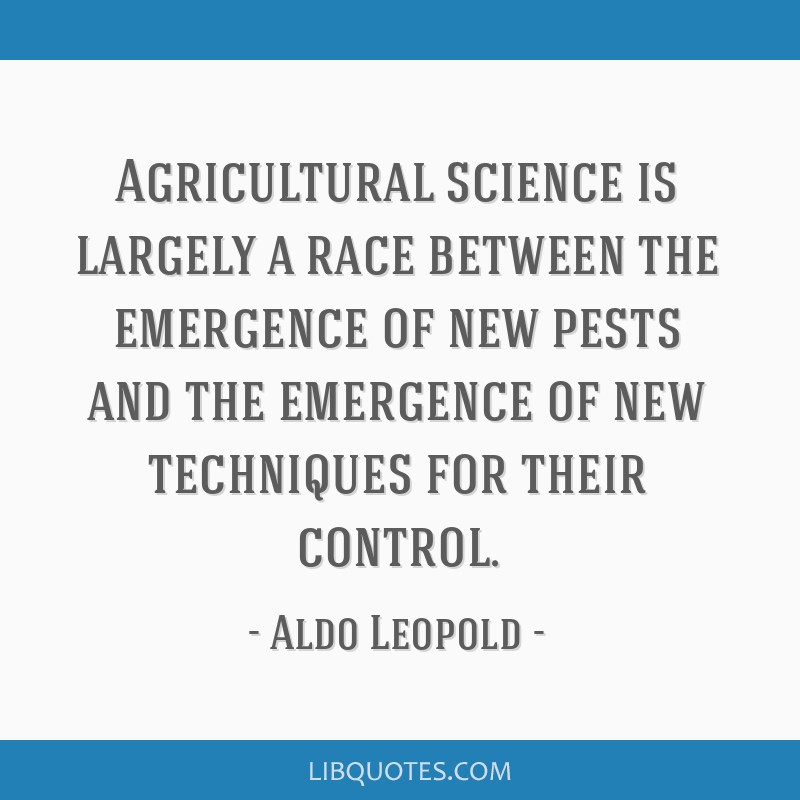 Agricultural science is largely a race between the emergence of new pests and the emergence of new techniques for their control.