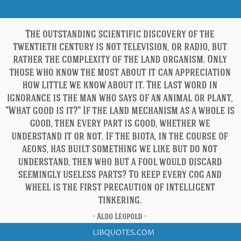 The outstanding scientific discovery of the twentieth century is not television, or radio, but rather the complexity of the land organism. Only those ...