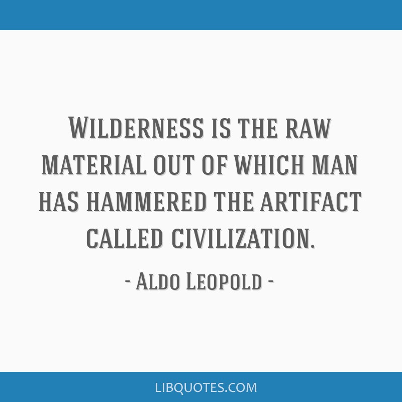 Wilderness is the raw material out of which man has hammered the artifact called civilization.