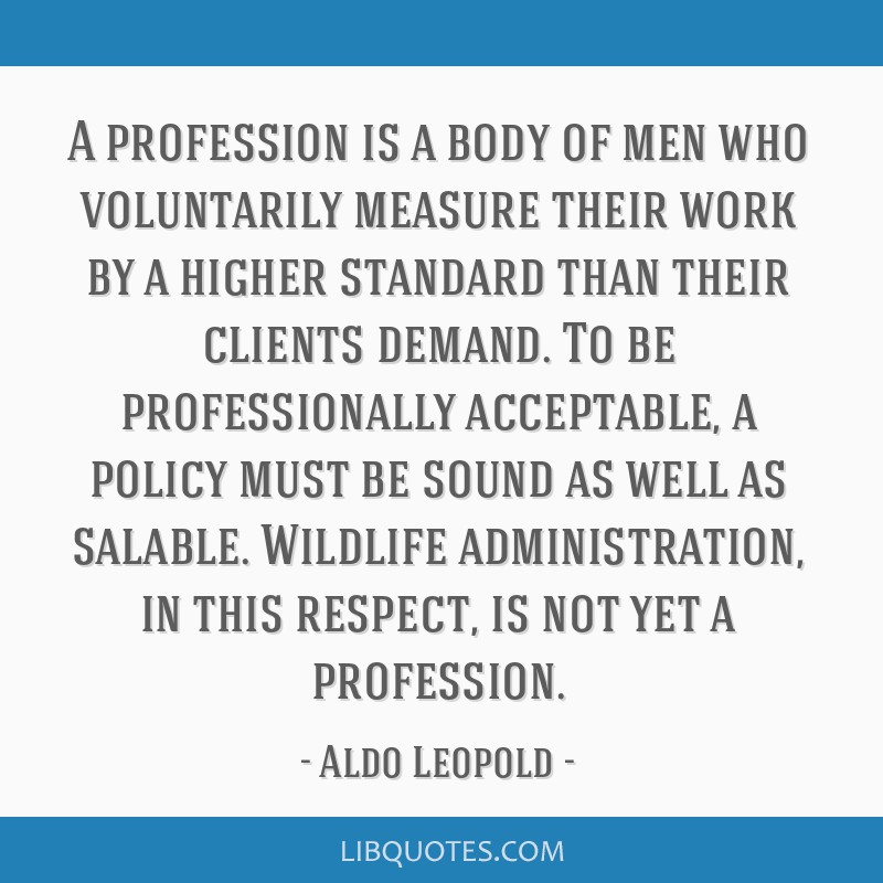 A profession is a body of men who voluntarily measure their work by a higher standard than their clients demand. To be professionally acceptable, a...