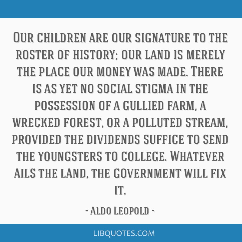 Our children are our signature to the roster of history; our land is merely the place our money was made. There is as yet no social stigma in the...