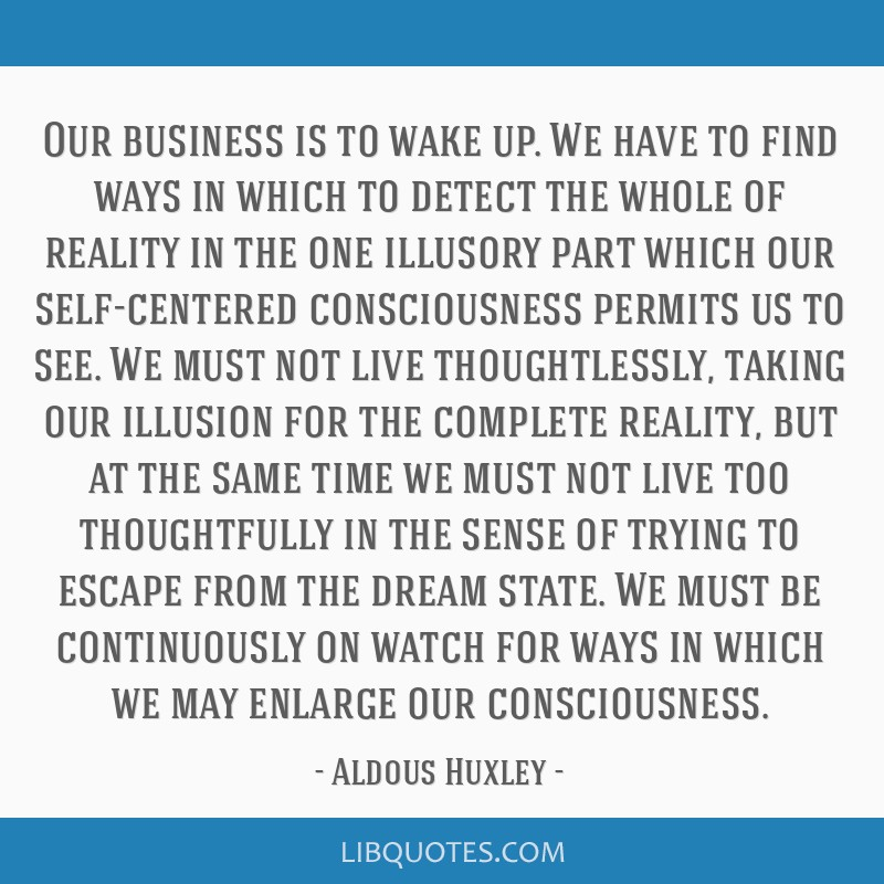 Our business is to wake up. We have to find ways in which to detect the whole of reality in the one illusory part which our self-centered...