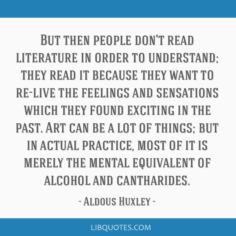 But then people don't read literature in order to understand; they read it because they want to re-live the feelings and sensations which they found...