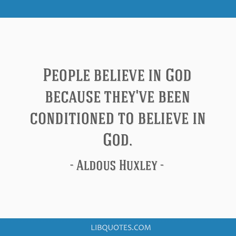 People believe in God because they've been conditioned to believe in God.