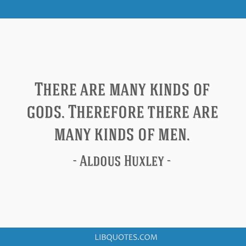 There are many kinds of gods. Therefore there are many kinds of men.