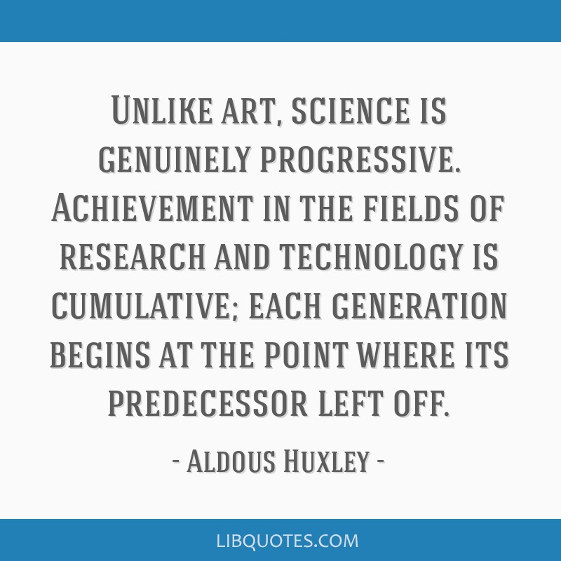 Unlike art, science is genuinely progressive. Achievement in the fields of research and technology is cumulative; each generation begins at the point ...