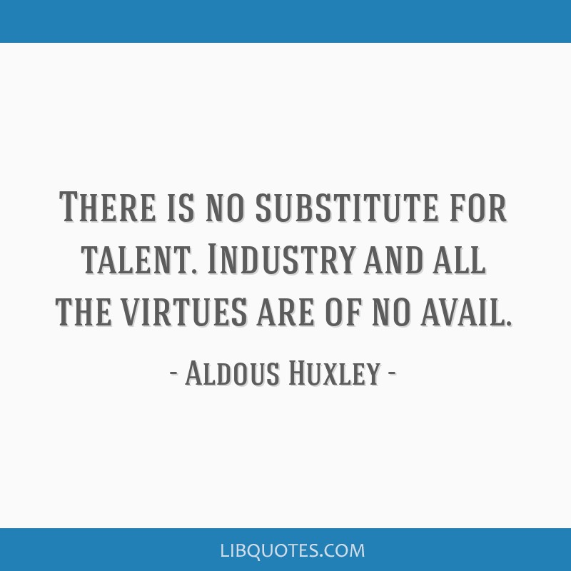 There is no substitute for talent. Industry and all the virtues are of no avail.