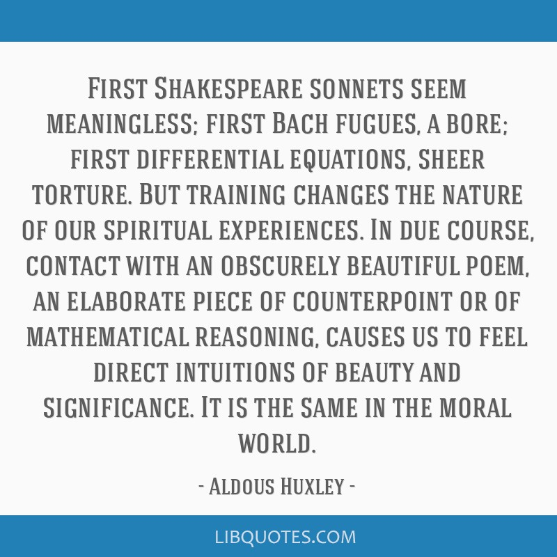 First Shakespeare sonnets seem meaningless; first Bach fugues, a bore; first differential equations, sheer torture. But training changes the nature...