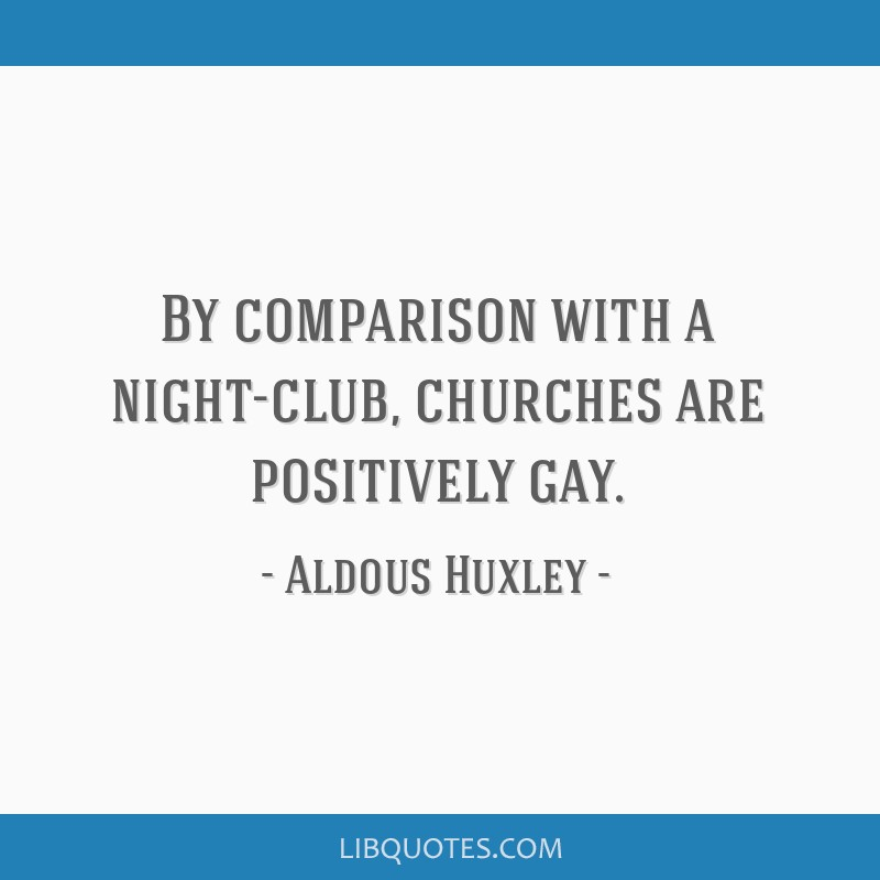 By comparison with a night-club, churches are positively gay.
