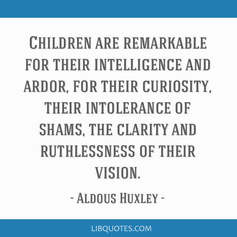 Children are remarkable for their intelligence and ardor, for their curiosity, their intolerance of shams, the clarity and ruthlessness of their...