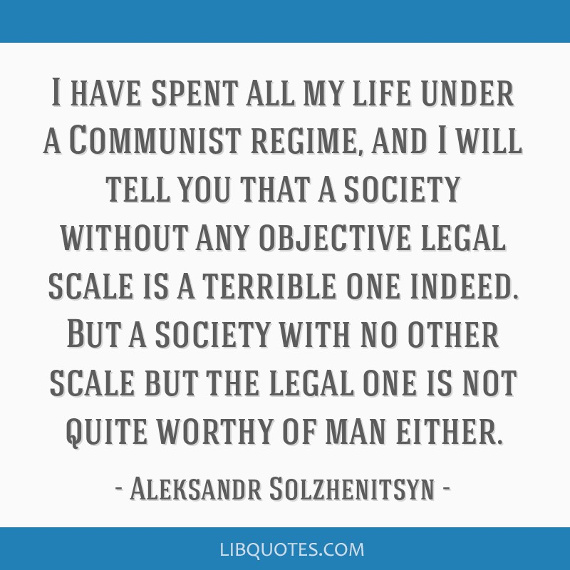 I have spent all my life under a Communist regime, and I will tell you that a society without any objective legal scale is a terrible one indeed. But ...