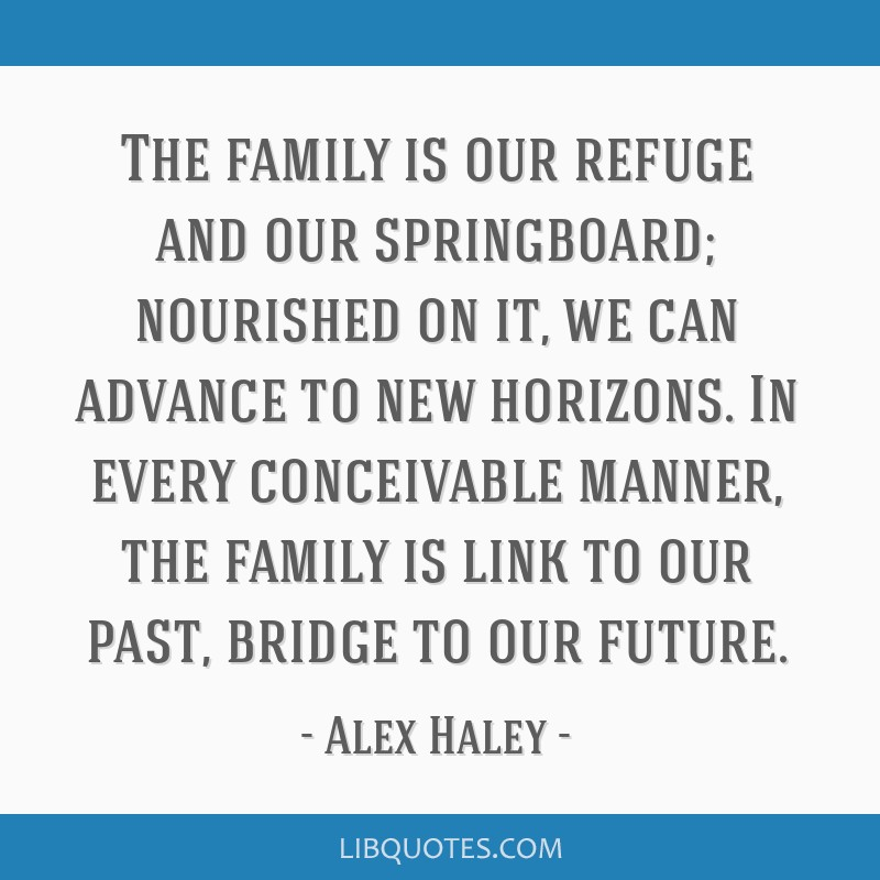 The family is our refuge and our springboard; nourished on it, we can advance to new horizons. In every conceivable manner, the family is link to our ...