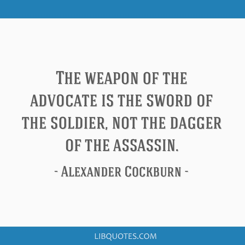 The weapon of the advocate is the sword of the soldier, not the dagger of the assassin.