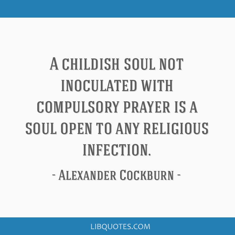 A childish soul not inoculated with compulsory prayer is a soul open to any religious infection.