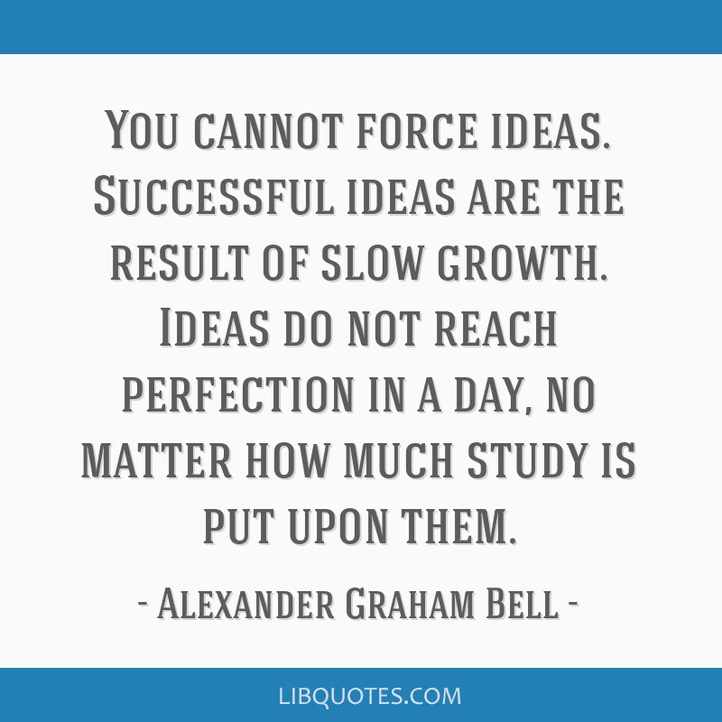 You cannot force ideas. Successful ideas are the result of slow growth. Ideas do not reach perfection in a day, no matter how much study is put upon...