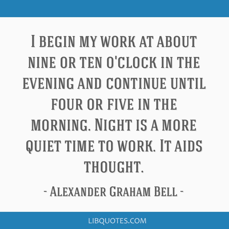 I begin my work at about nine or ten o'clock in the evening and continue until four or five in the morning. Night is a more quiet time to work. It...