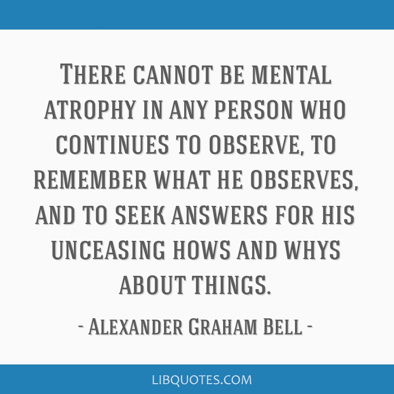 There cannot be mental atrophy in any person who continues to observe, to remember what he observes, and to seek answers for his unceasing hows and...