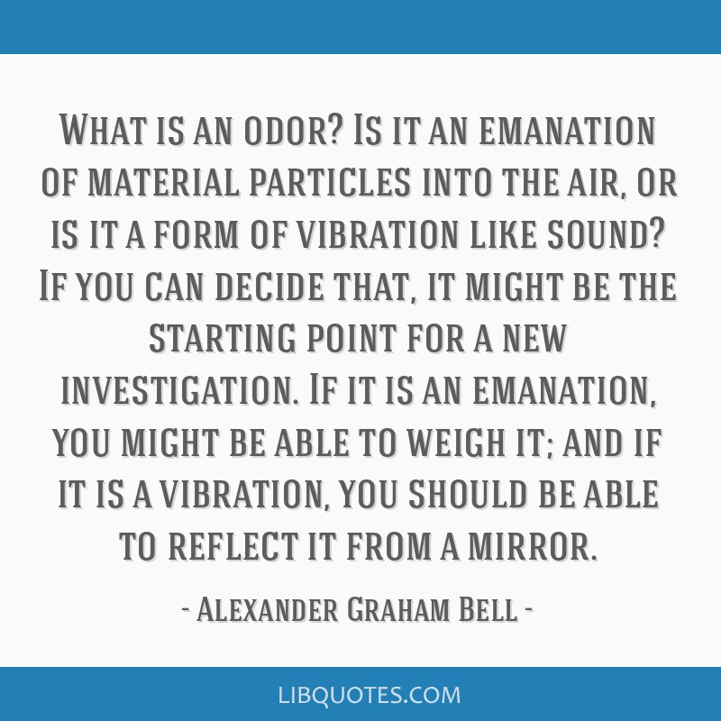 What is an odor? Is it an emanation of material particles into the air, or is it a form of vibration like sound? If you can decide that, it might be...