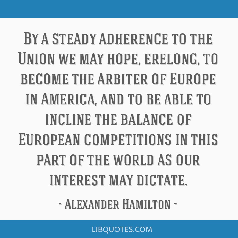 Alexander Hamilton Quotes: By A Steady Adherence To The Union We May Hope, Erelong