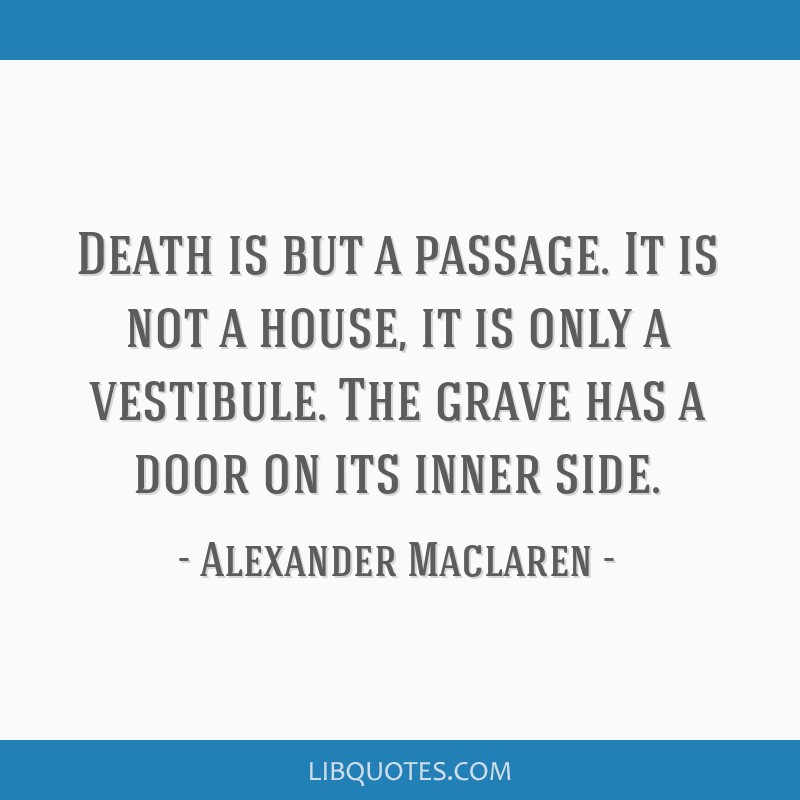 Death is but a passage. It is not a house, it is only a vestibule. The grave has a door on its inner side.
