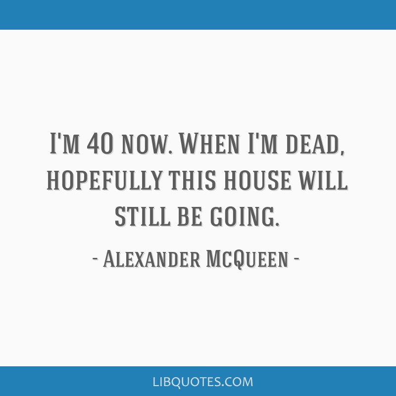 I'm 40 now. When I'm dead, hopefully this house will still be going.