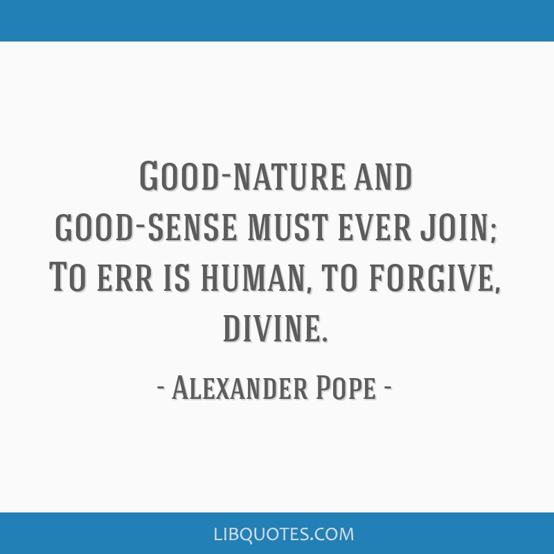 Good-nature and good-sense must ever join; To err is human, to forgive, divine.