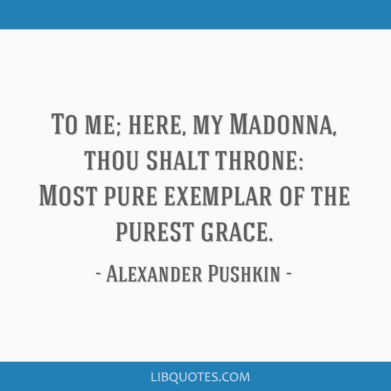 To me; here, my Madonna, thou shalt throne: Most pure exemplar of the purest grace.