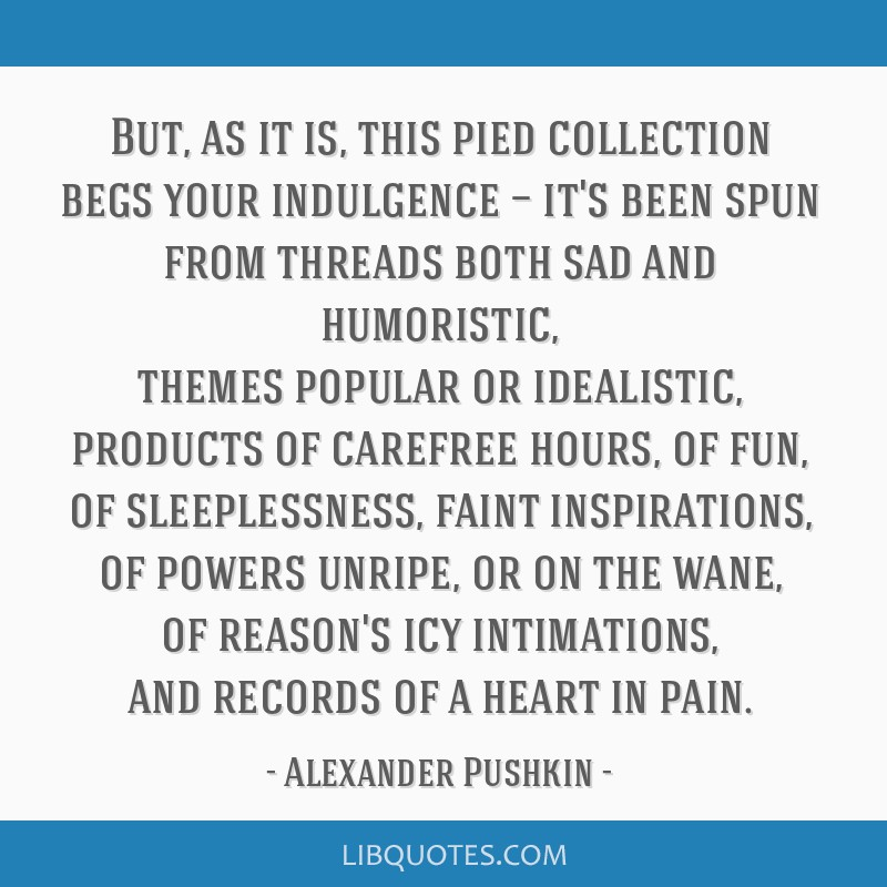 But, as it is, this pied collection begs your indulgence — it's been spun from threads both sad and humoristic, themes popular or idealistic,...