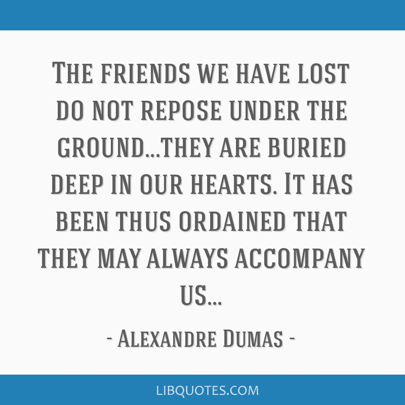 The friends we have lost do not repose under the ground...they are buried deep in our hearts. It has been thus ordained that they may always...