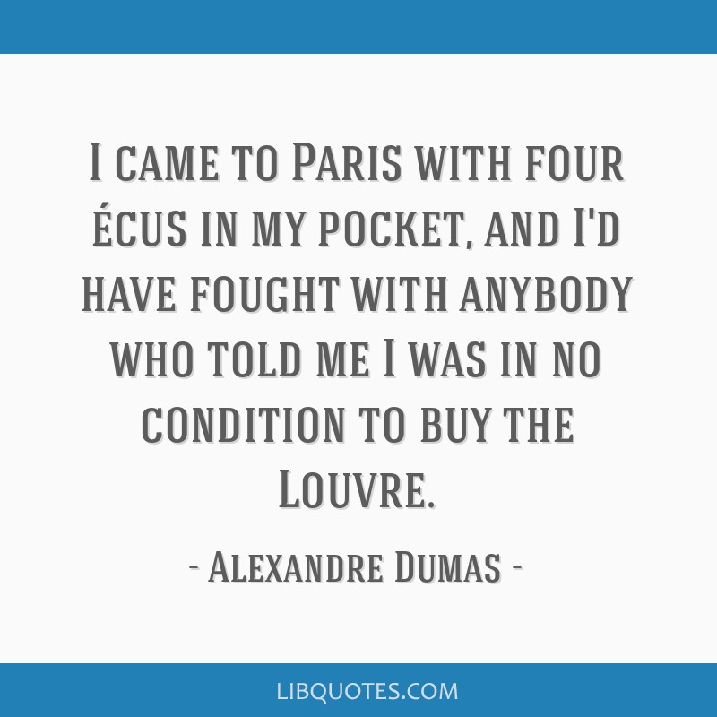 I came to Paris with four écus in my pocket, and I'd have fought with anybody who told me I was in no condition to buy the Louvre.
