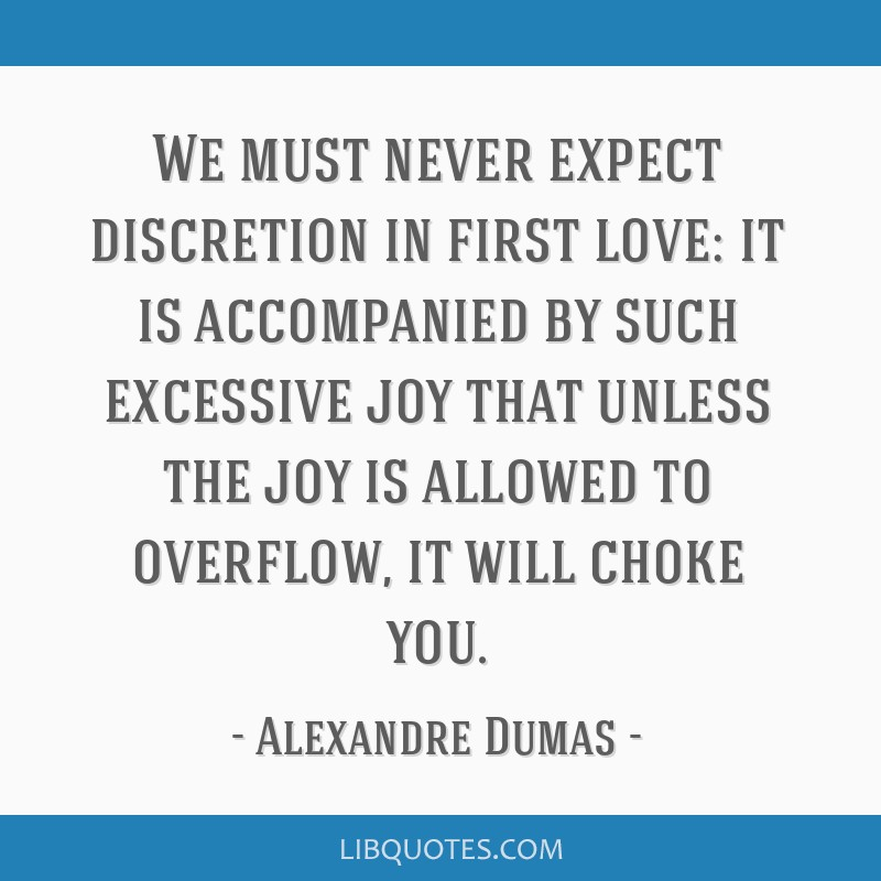 We must never expect discretion in first love: it is accompanied by such excessive joy that unless the joy is allowed to overflow, it will choke you.