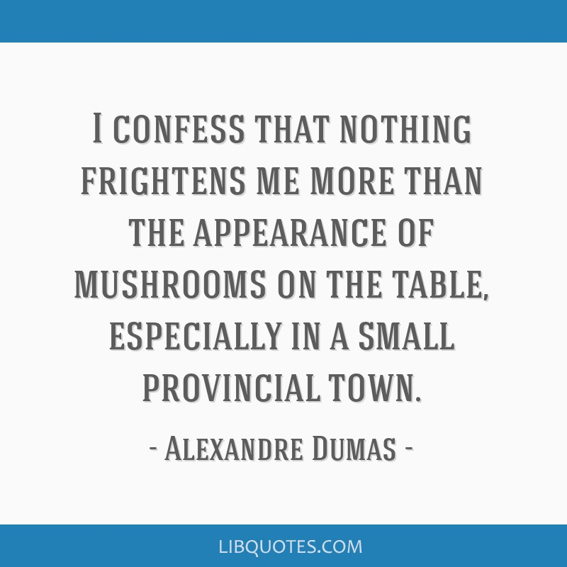 I confess that nothing frightens me more than the appearance of mushrooms on the table, especially in a small provincial town.