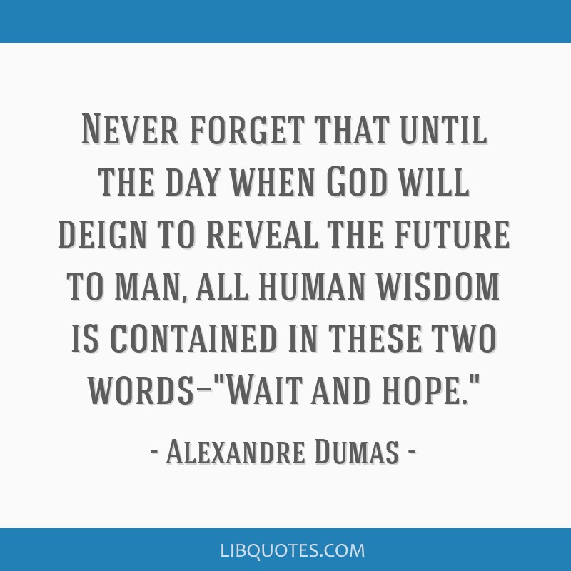 Never forget that until the day when God will deign to reveal the future to man, all human wisdom is contained in these two words—Wait and hope.