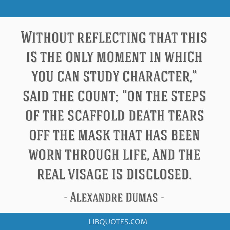 Without reflecting that this is the only moment in which you can study character, said the count; on the steps of the scaffold death tears off the...