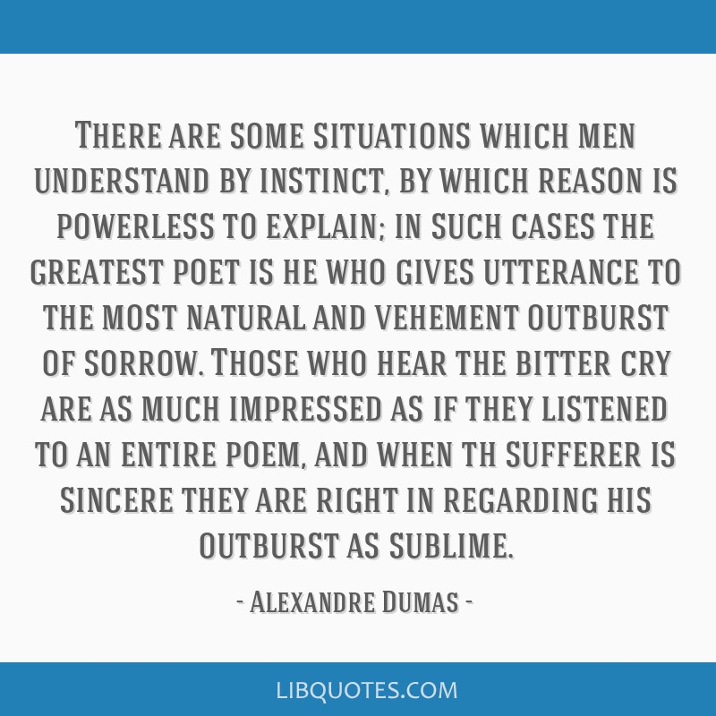 There are some situations which men understand by instinct, by which reason is powerless to explain; in such cases the greatest poet is he who gives...