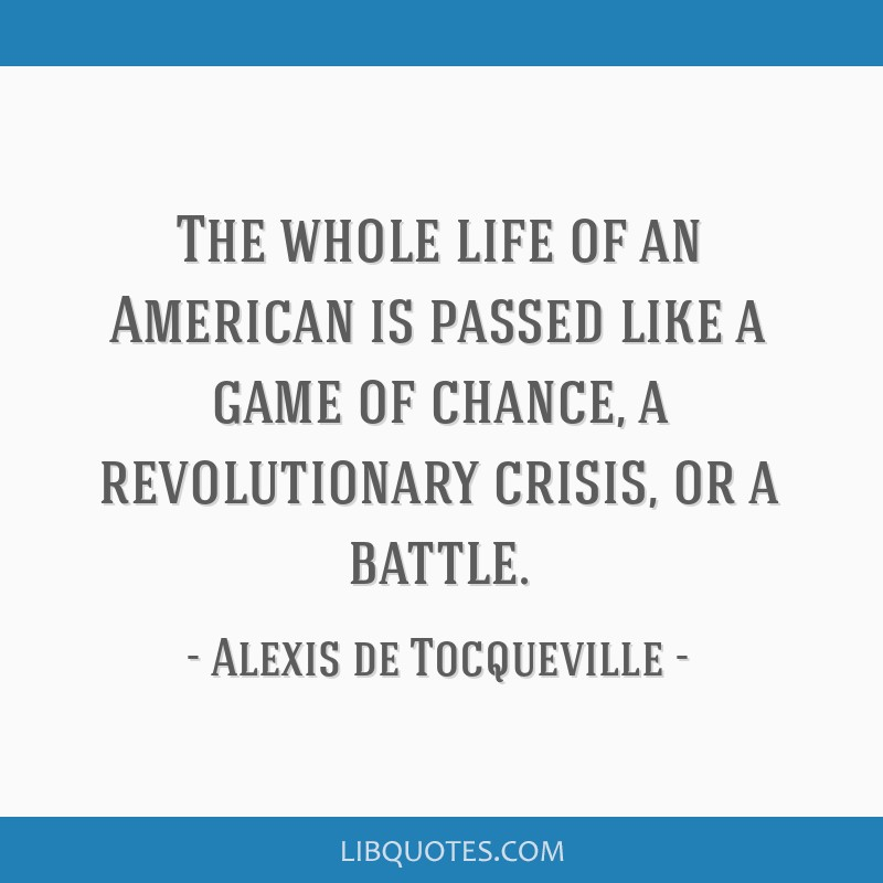 The whole life of an American is passed like a game of chance, a revolutionary crisis, or a battle.