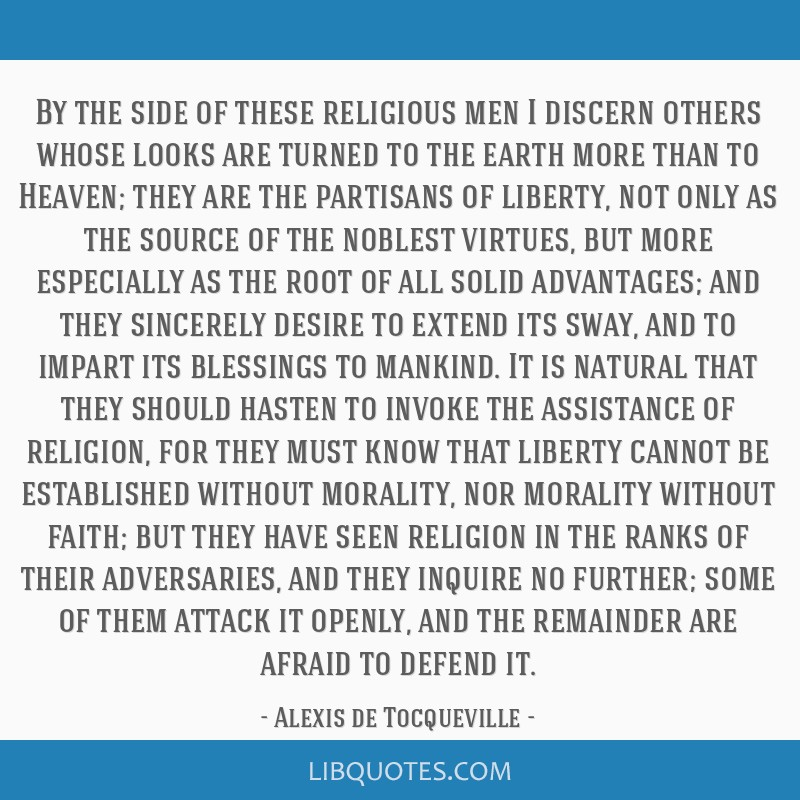 By the side of these religious men I discern others whose looks are turned to the earth more than to Heaven; they are the partisans of liberty, not...
