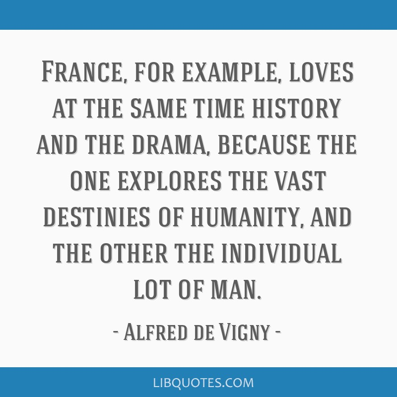 France, for example, loves at the same time history and the drama, because the one explores the vast destinies of humanity, and the other the...