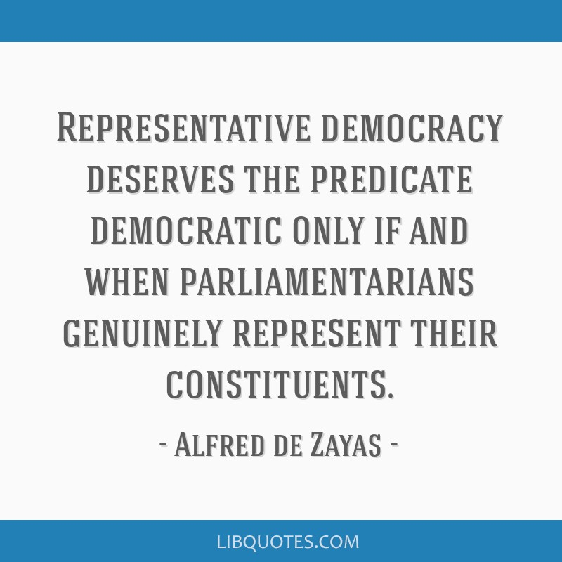 Representative democracy deserves the predicate democratic only if and when parliamentarians genuinely represent their constituents.