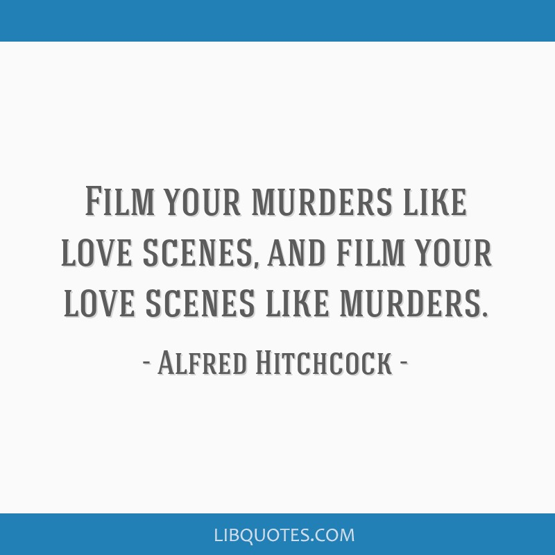 Film your murders like love scenes, and film your love scenes like murders.