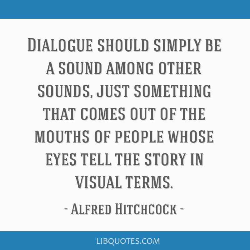Dialogue should simply be a sound among other sounds, just something that comes out of the mouths of people whose eyes tell the story in visual terms.